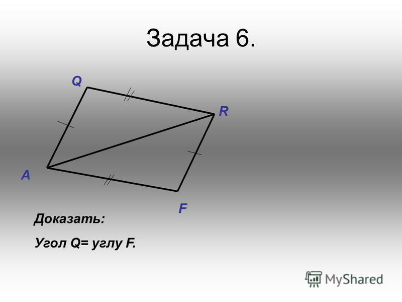 Задача 6. Q R A F Доказать: Угол Q= углу F.