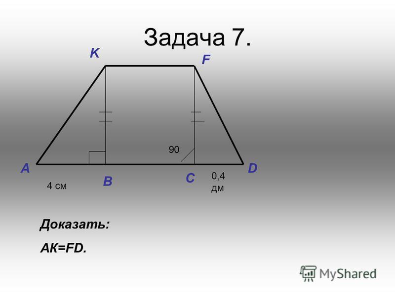 Задача 7. 90 B C A K F D 4 см 0,4 дм Доказать: АК=FD.