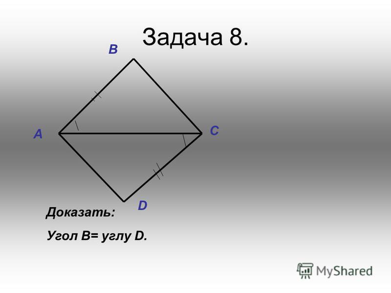 Задача 8. D A C B Доказать: Угол B= углу D.