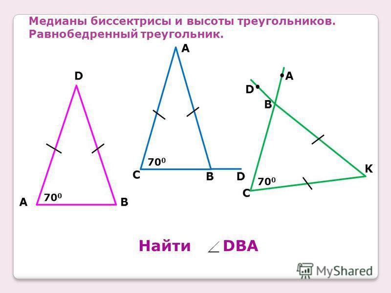 Медианы биссектрисы и высоты треугольников. Равнобедренный треугольник. 70 0 A D B 700700 B A C D 700700 D B A C K Найти DBA
