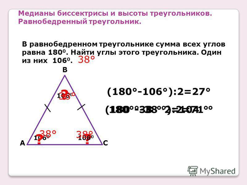 Медианы биссектрисы и высоты треугольников. Равнобедренный треугольник. В равнобедренном треугольнике сумма всех углов равна 180 0. Найти углы этого треугольника. Один из них 106 0. 106 0 CA B ? ? ? (180°-106°):2=27° 38° 180°-38 °. 2=104 ° 38° (180 °