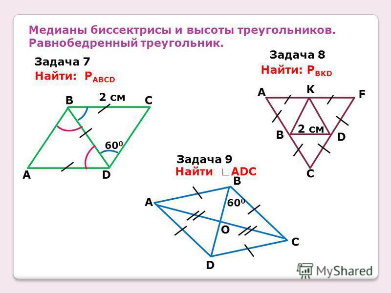 Медианы биссектрисы и высоты треугольников. Равнобедренный треугольник. Задача 7 Задача 8 Задача 9 Найти: P ABCD Найти: P BKD Найти ADC CB DA 2 см 60 0 2 см F D C B A K 60 0 B A C D O