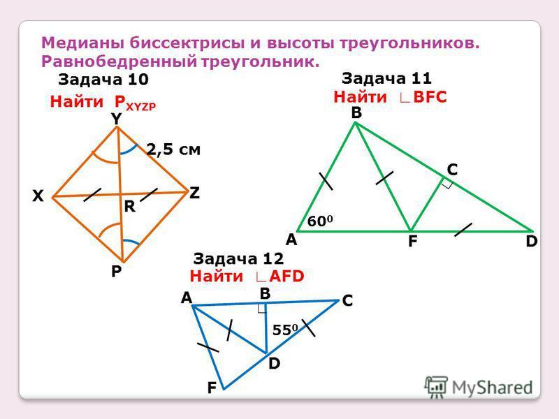 Медианы биссектрисы и высоты треугольников. Равнобедренный треугольник. Задача 10 Задача 11 Задача 12 Найти P XYZP Найти BFC Найти AFD R Z Y X P 2,5 см 60 0 A F B C DF A B C D 55 0
