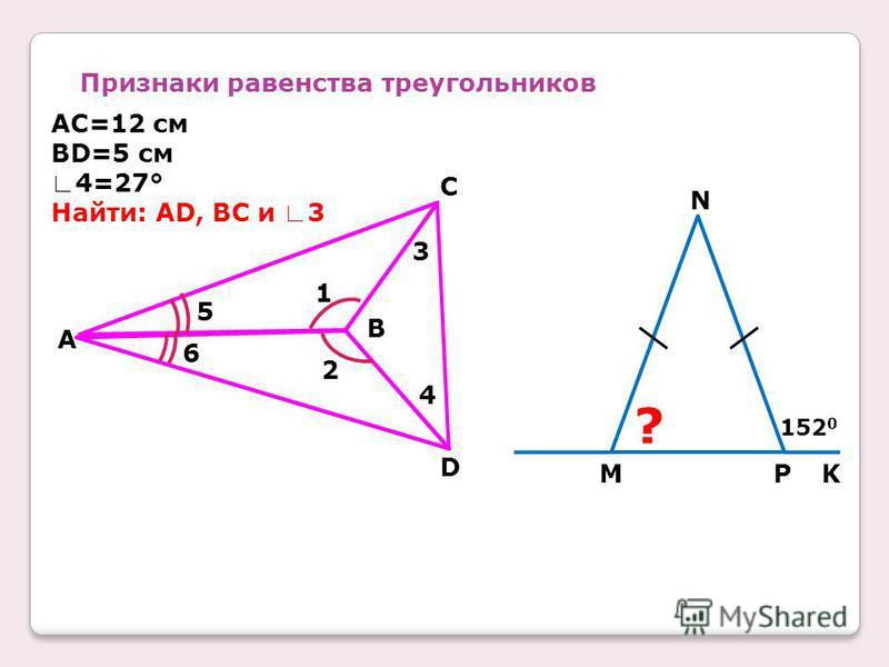 Признаки равенства треугольников 5 6 2 1 B 4 3 C D A AC=12 см BD=5 см 4=27° Найти: AD, BC и 3 N MPK 152 0 ?
