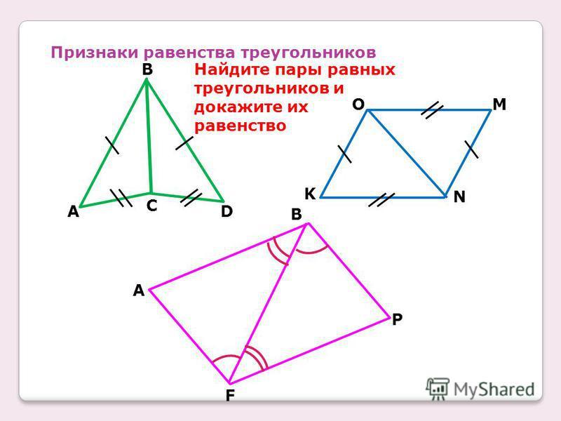 Признаки равенства треугольников B A C D K OM N A F B P Найдите пары равных треугольников и докажите их равенство