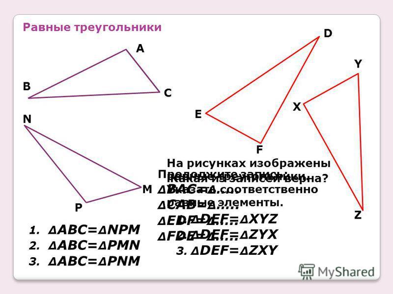 Равные треугольники B A C N P M D E F Y X Z На рисунках изображены равные треугольники. Указать соответственно равные элементы. Какая из записей верна? 1.Δ ABC= Δ NPM 2.Δ ABC= Δ PMN 3.Δ ABC= Δ PNM 1.Δ DEF= Δ XYZ 2.Δ DEF= Δ ZYX 3.Δ DEF= Δ ZXY Продолжи
