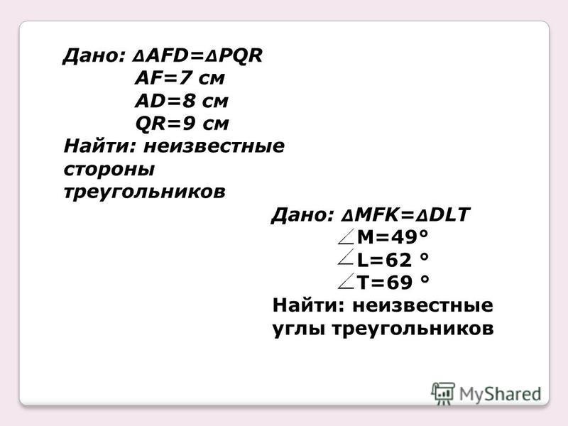 Дано: Δ AFD= Δ PQR AF=7 см AD=8 см QR=9 см Найти: неизвестные стороны треугольников Дано: Δ MFK= Δ DLT M=49° L=62 ° T=69 ° Найти: неизвестные углы треугольников