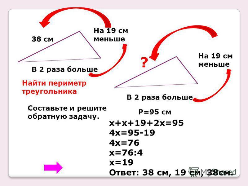38 см На 19 см меньше В 2 раза больше Найти периметр треугольника Составьте и решите обратную задачу. На 19 см меньше В 2 раза больше ? P=95 см x+x+19+2x=95 4x=95-19 4x=76 x=76:4 x=19 Ответ: 38 см, 19 см, 38 см.