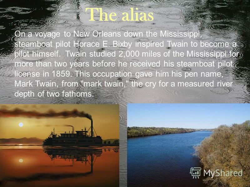 On a voyage to New Orleans down the Mississippi, steamboat pilot Horace E. Bixby inspired Twain to become a pilot himself. Twain studied 2,000 miles of the Mississippi for more than two years before he received his steamboat pilot license in 1859. Th