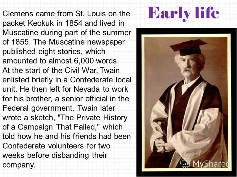 Clemens came from St. Louis on the packet Keokuk in 1854 and lived in Muscatine during part of the summer of 1855. The Muscatine newspaper published eight stories, which amounted to almost 6,000 words. At the start of the Civil War, Twain enlisted br