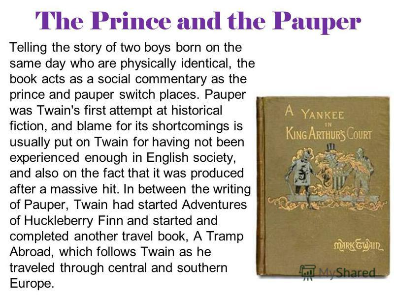 The Prince and the Pauper Telling the story of two boys born on the same day who are physically identical, the book acts as a social commentary as the prince and pauper switch places. Pauper was Twain's first attempt at historical fiction, and blame