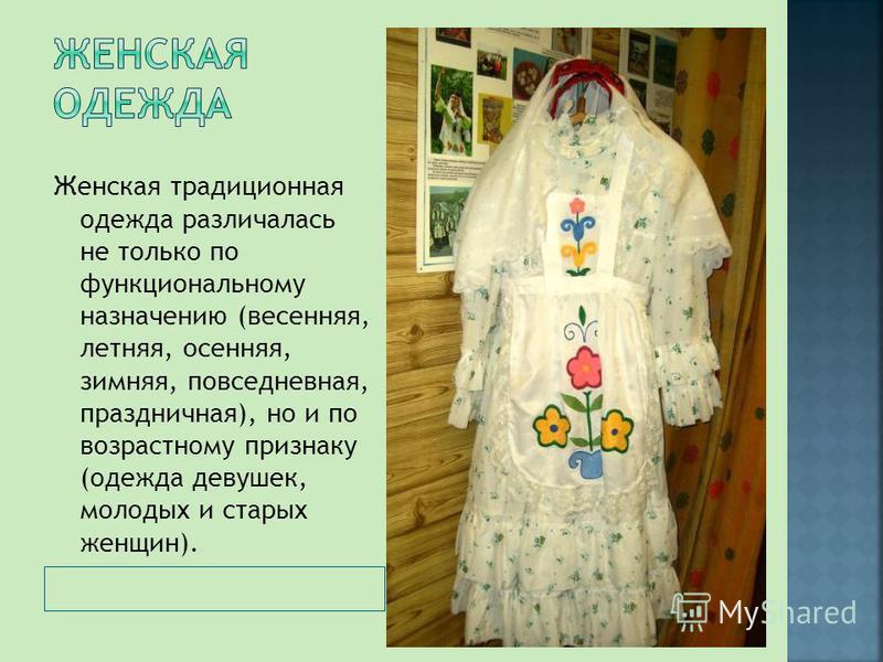 Женская традиционная одежда различалась не только по функциональному назначению (весенняя, летняя, осенняя, зимняя, повседневная, праздничная), но и по возрастному признаку (одежда девушек, молодых и старых женщин).