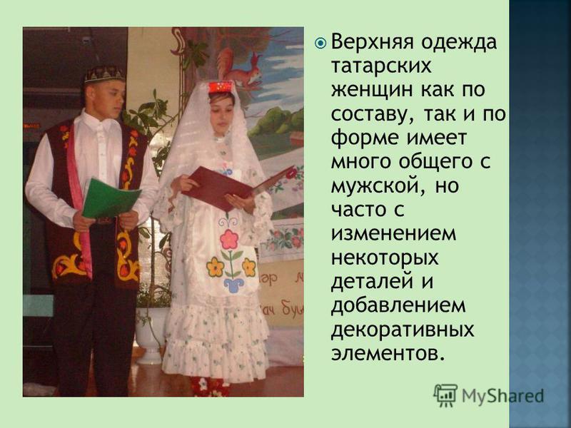 Верхняя одежда татарских женщин как по составу, так и по форме имеет много общего с мужской, но часто с изменением некоторых деталей и добавлением декоративных элементов.