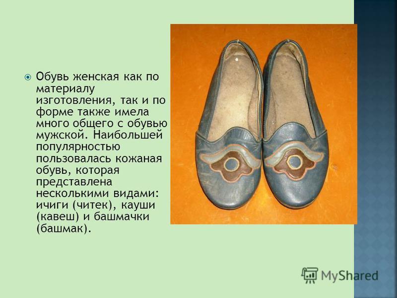 Обувь женская как по материалу изготовления, так и по форме также имела много общего с обувью мужской. Наибольшей популярностью пользовалась кожаная обувь, которая представлена несколькими видами: ичиги (чотек), коуши (кавеш) и башмачки (башмак).