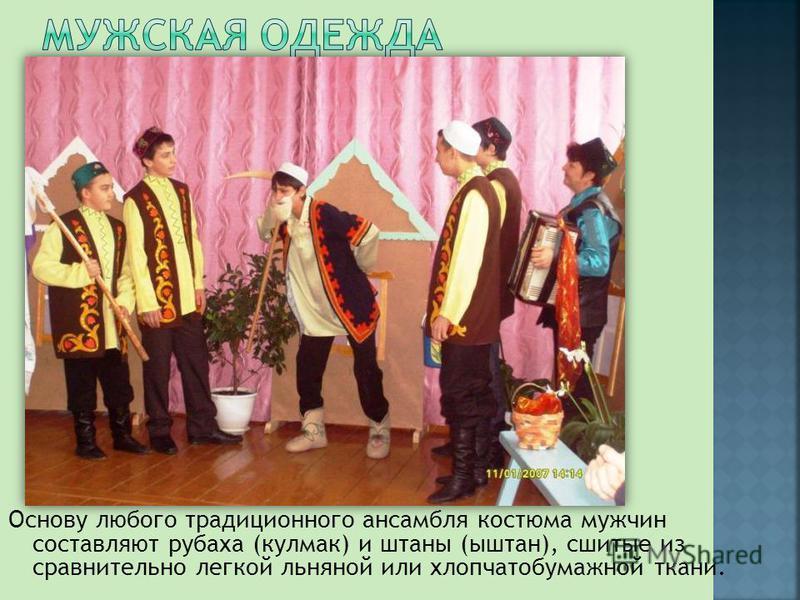 Основу любого традиционного ансамбля костюма мужчин составляют рубаха (кульмак) и штаны (штаны), сшитые из сравнительно легкой льняной или хлопчатобумажной ткани.