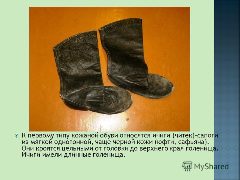 К первому типу кожаной обуви относятся ичиги (чотек)-сапоги из мягкой однотонной, чаще черной кожи (юфти, сафьяна). Они кроятся цельными от головки до верхнего края голенища. Ичиги имели длинные голенища.