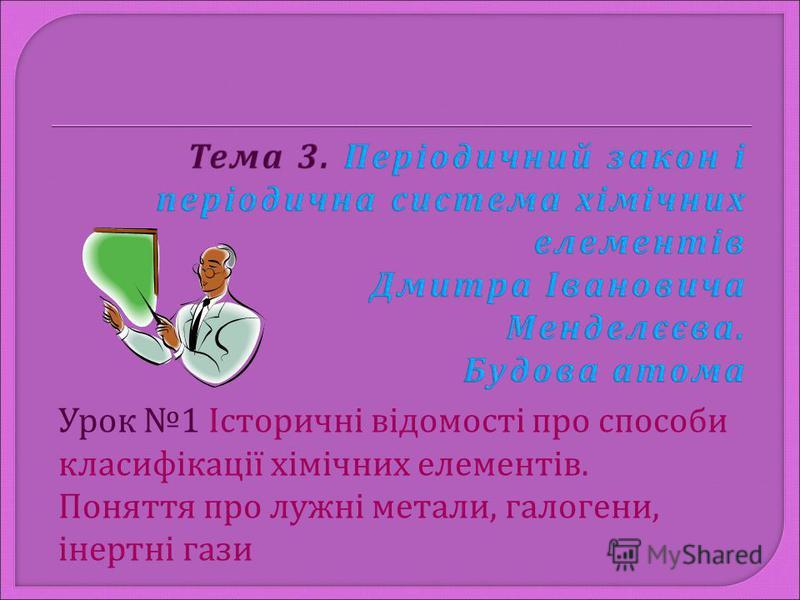 Урок 1 Історичні відомості про способи класифікації хімічних елементів. Поняття про лужні метали, галогени, інертні гази