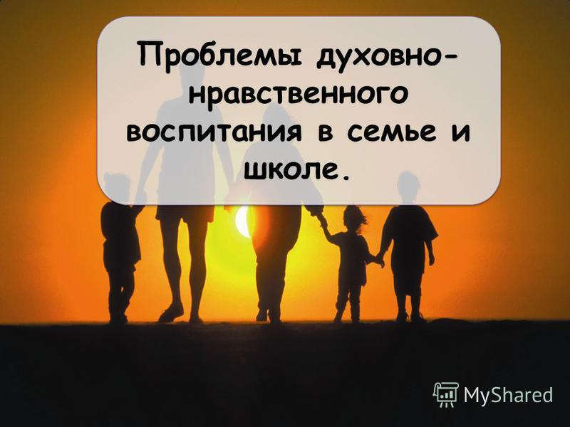 Проблемы духовно- нравственного воспитания в семье и школе.