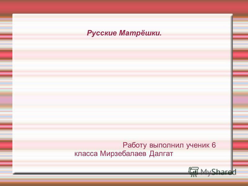 Русские Матрёшки. Работу выполнил ученик 6 класса Мирзебалаев Далгат