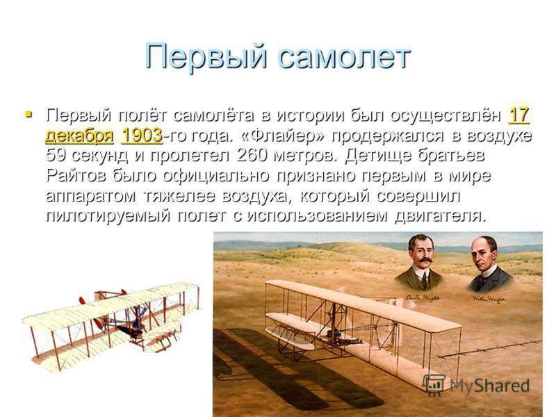 Первый самолет Первый полёт самолёта в истории был осуществлён 17 декабря 1903-го года. «Флайер» продержался в воздухе 59 секунд и пролетел 260 метров. Детище братьев Райтов было официально признано первым в мире аппаратом тяжелее воздуха, который со