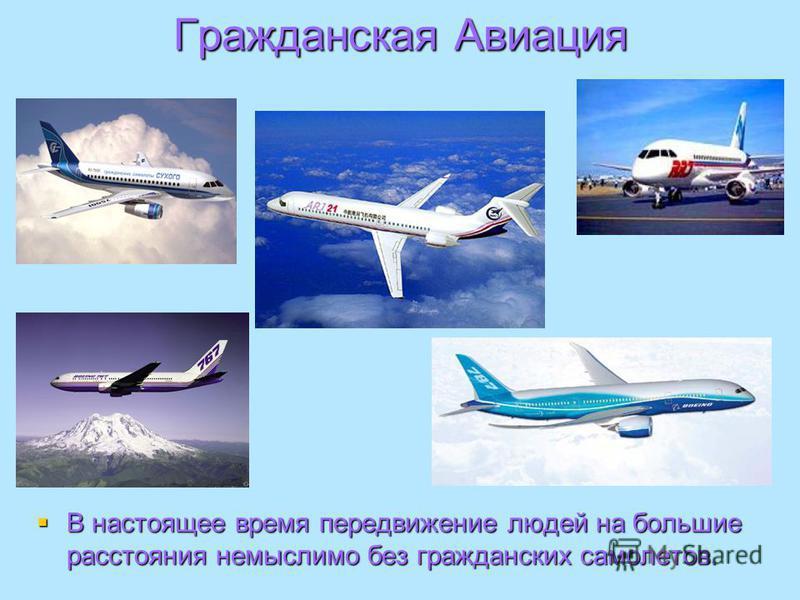 Гражданская Авиация В настоящее время передвижение людей на большие расстояния немыслимо без гражданских самолетов. В настоящее время передвижение людей на большие расстояния немыслимо без гражданских самолетов.