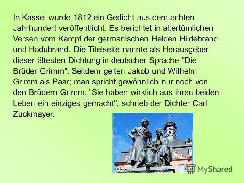 In Kassel wurde 1812 ein Gedicht aus dem achten Jahrhundert veröffentlicht. Es berichtet in altertümlichen Versen vom Kampf der germanischen Helden Hildebrand und Hadubrand. Die Titelseite nannte als Herausgeber dieser ältesten Dichtung in deutscher