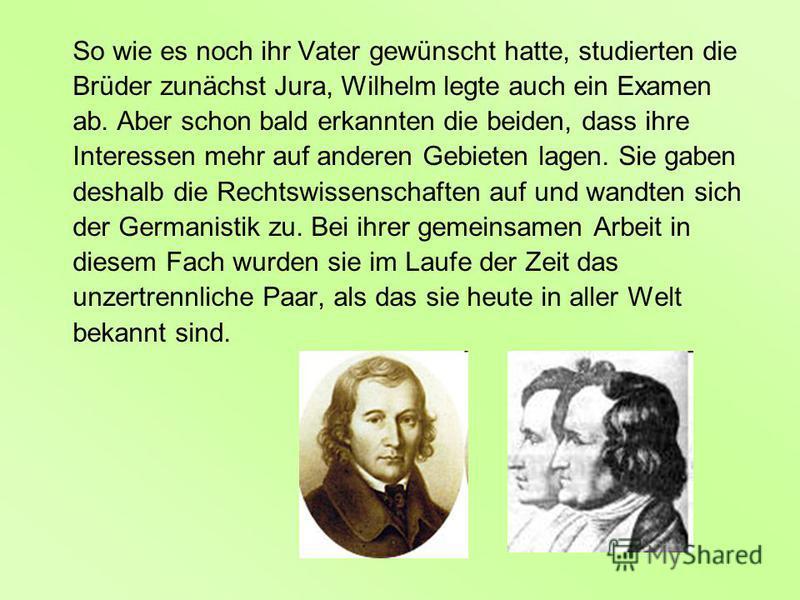 So wie es noch ihr Vater gewünscht hatte, studierten die Brüder zunächst Jura, Wilhelm legte auch ein Examen ab. Aber schon bald erkannten die beiden, dass ihre Interessen mehr auf anderen Gebieten lagen. Sie gaben deshalb die Rechtswissenschaften au