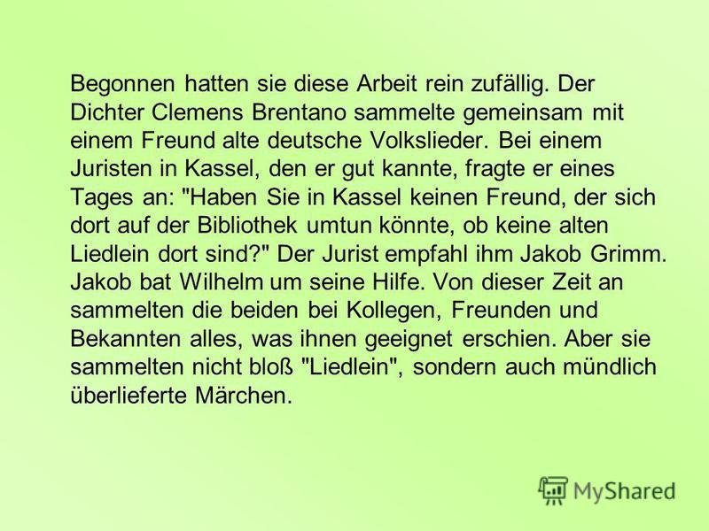 Begonnen hatten sie diese Arbeit rein zufällig. Der Dichter Clemens Brentano sammelte gemeinsam mit einem Freund alte deutsche Volkslieder. Bei einem Juristen in Kassel, den er gut kannte, fragte er eines Tages an:
