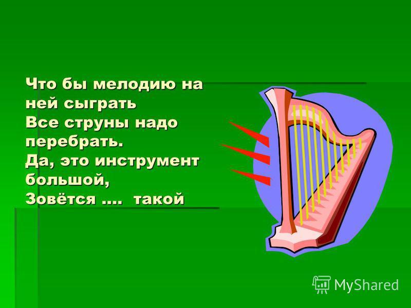 Что бы мелодию на ней сыграть Все струны надо перебрать. Да, это инструмент большой, Зовётся …. такой