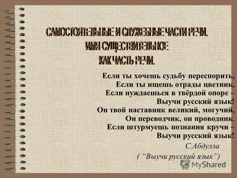 Если ты хочешь судьбу переспорить, Если ты ищешь отрады цветник, Если нуждаешься в твёрдой опоре – Выучи русский язык! Он твой наставник великий, могучий, Он переводчик, он проводник. Если штурмуешь познания кручи – Выучи русский язык! С.Абдулла ( Вы