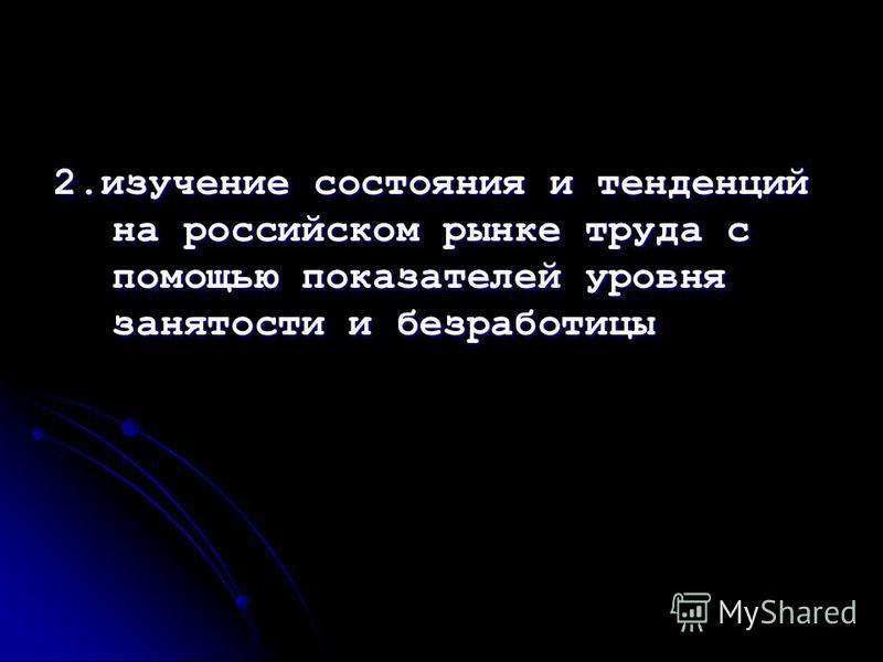 2. изучение состояния и тенденций на российском рынке труда с помощью показателей уровня занятости и безработицы