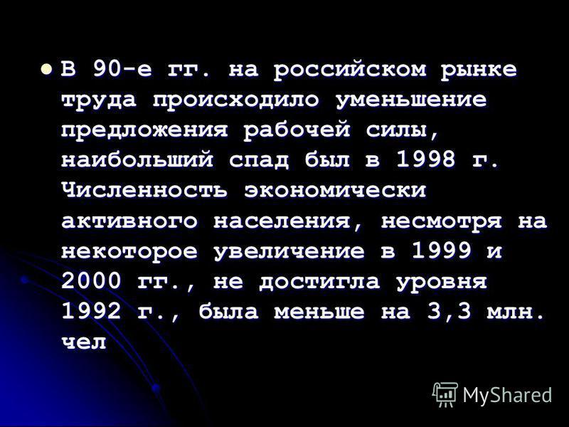 В 90-е гг. на российском рынке труда происходило уменьшение предложения рабочей силы, наибольший спад был в 1998 г. Численность экономически активного населения, несмотря на некоторое увеличение в 1999 и 2000 гг., не достигла уровня 1992 г., была мен