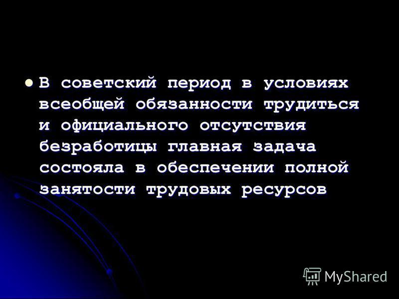 В советский период в условиях всеобщей обязанности трудиться и официального отсутствия безработицы главная задача состояла в обеспечении полной занятости трудовых ресурсов В советский период в условиях всеобщей обязанности трудиться и официального от