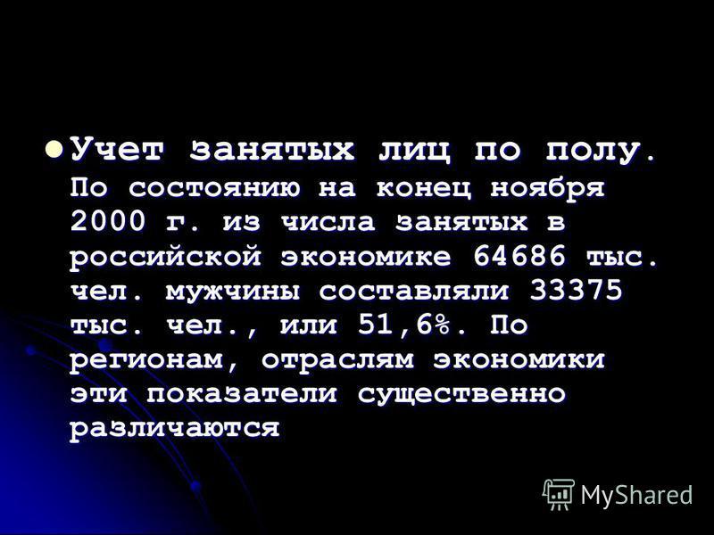 Учет занятых лиц по полу. По состоянию на конец ноября 2000 г. из числа занятых в российской экономике 64686 тыс. чел. мужчины составляли 33375 тыс. чел., или 51,6%. По регионам, отраслям экономики эти показатели существенно различаются Учет занятых