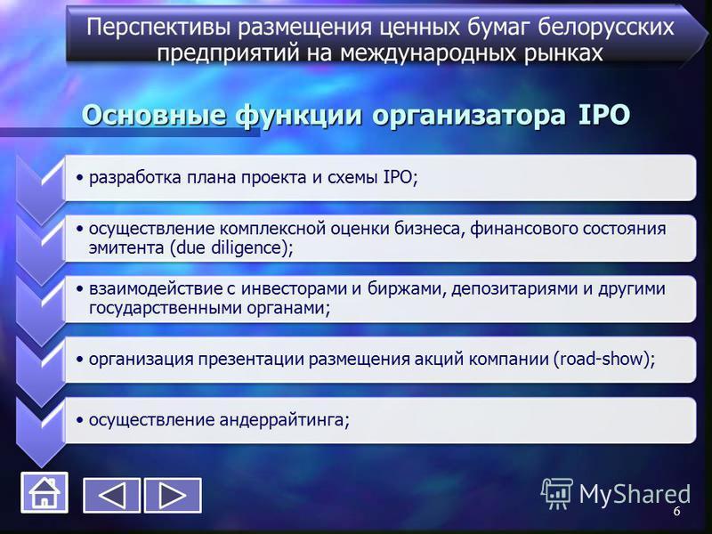 Основные функции организатора IPO Перспективы размещения ценных бумаг белорусских предприятий на международных рынках разработка плана проекта и схемы IPO; осуществление комплексной оценки бизнеса, финансового состояния эмитента (due diligence); взаи