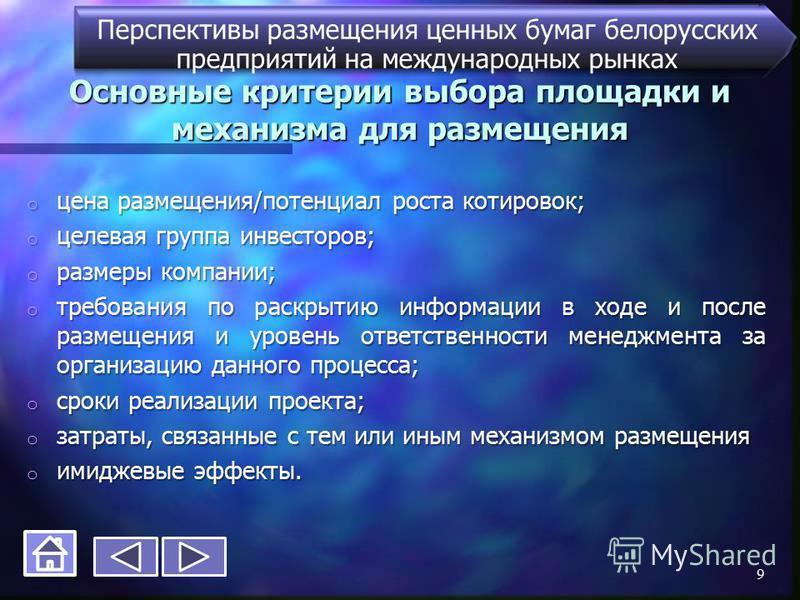 Основные критерии выбора площадки и механизма для размещения Перспективы размещения ценных бумаг белорусских предприятий на международных рынках o цена размещения/потенциал роста котировок; o целевая группа инвесторов; o размеры компании; o требовани