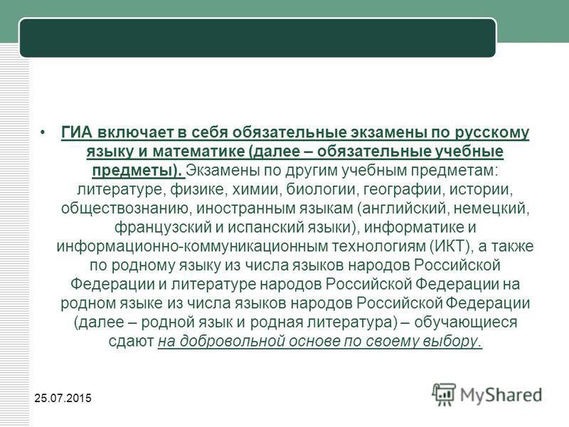 ГИА включает в себя обязательные экзамены по русскому языку и математике (далее – обязательные учебные предметы). Экзамены по другим учебным предметам: литературе, физике, химии, биологии, географии, истории, обществознанию, иностранным языкам (англи