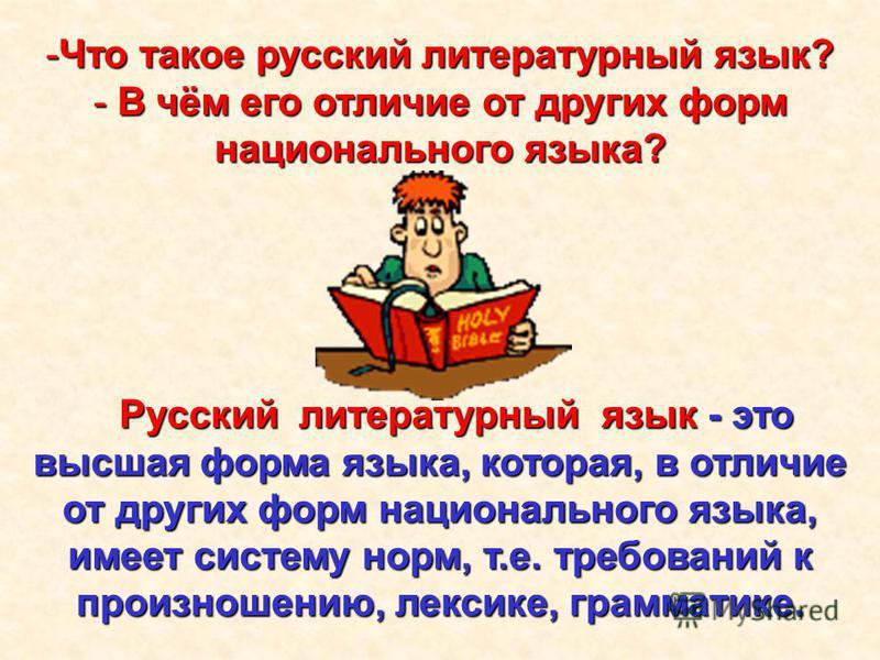 Русский литературный язык - это высшая форма языка, которая, в отличие от других форм национального языка, имеет систему норм, т.е. требований к произношению, лексике, грамматике. Русский литературный язык - это высшая форма языка, которая, в отличие