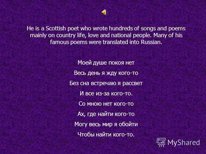 He is a Scottish poet who wrote hundreds of songs and poems mainly on country life, love and national people. Many of his famous poems were translated into Russian. Моей душе покоя нет Весь день я жду кого-то Без сна встречаю я рассвет И все из-за ко
