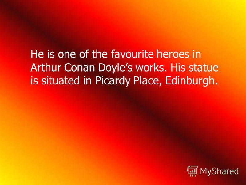 He is one of the favourite heroes in Arthur Conan Doyles works. His statue is situated in Picardy Place, Edinburgh.