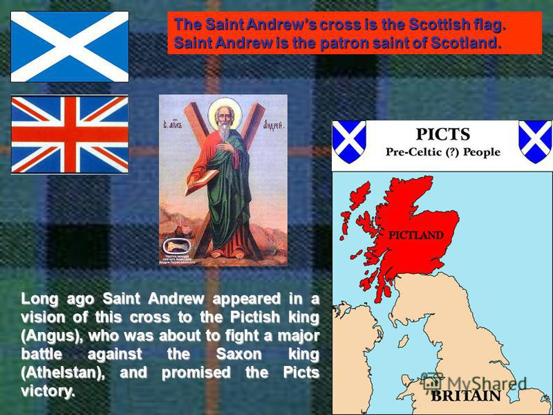 The Saint Andrews cross is the Scottish flag. Saint Andrew is the patron saint of Scotland. Long ago Saint Andrew appeared in a vision of this cross to the Pictish king (Angus), who was about to fight a major battle against the Saxon king (Athelstan)