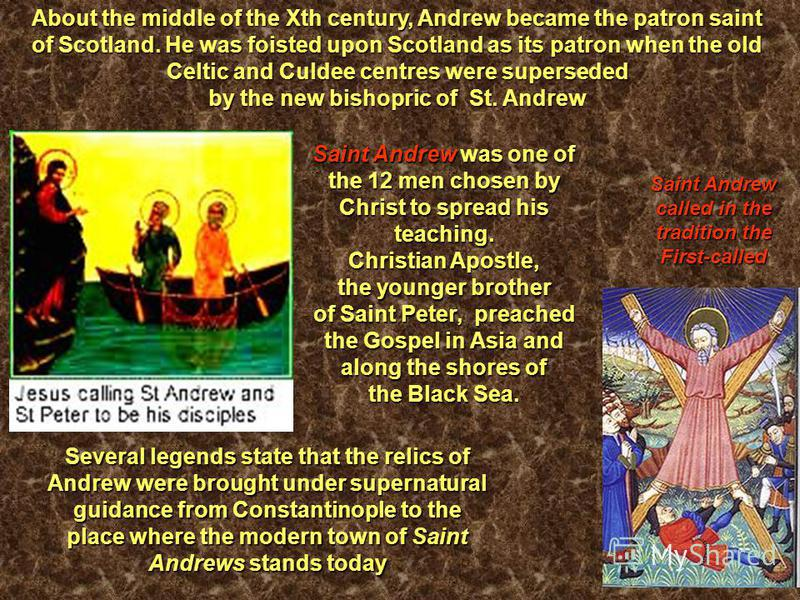 Saint Andrew called in the tradition the First-called About the middle of the Xth century, Andrew became the patron saint of Scotland. He was foisted upon Scotland as its patron when the old Celtic and Culdee centres were superseded by the new bishop