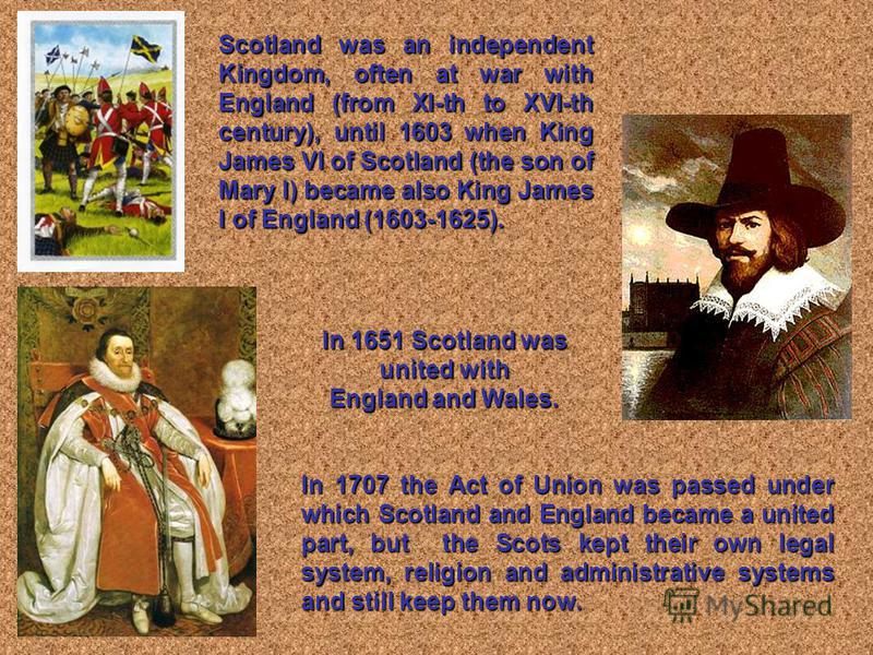 Scotland was an independent Kingdom, often at war with England (from XI-th to XVI-th century), until 1603 when King James VI of Scotland (the son of Mary I) became also King James I of England (1603-1625). In 1707 the Act of Union was passed under wh