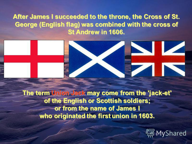 After James I succeeded to the throne, the Cross of St. George (English flag) was combined with the cross of St Andrew in 1606. The term Union Jack may come from the 'jack-et' of the English or Scottish soldiers; or from the name of James I who origi