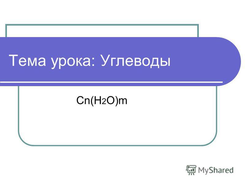 Тема урока: Углеводы Cn(H 2 O)m