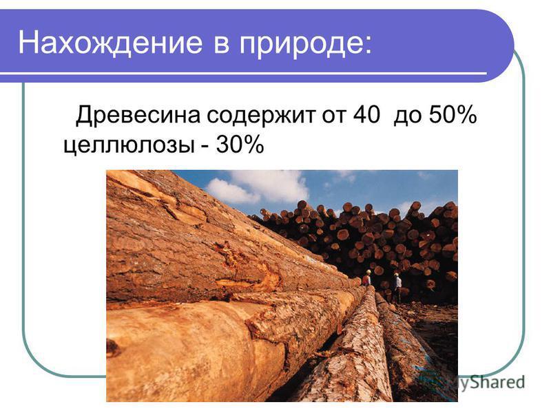 Нахождение в природе: Древесина содержит от 40 до 50% целлюлозы - 30%