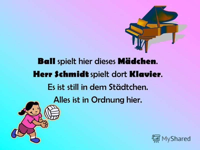 Ball spielt hier dieses Mädchen. Herr Schmidt spielt dort Klavier. Es ist still in dem Städtchen. Alles ist in Ordnung hier.