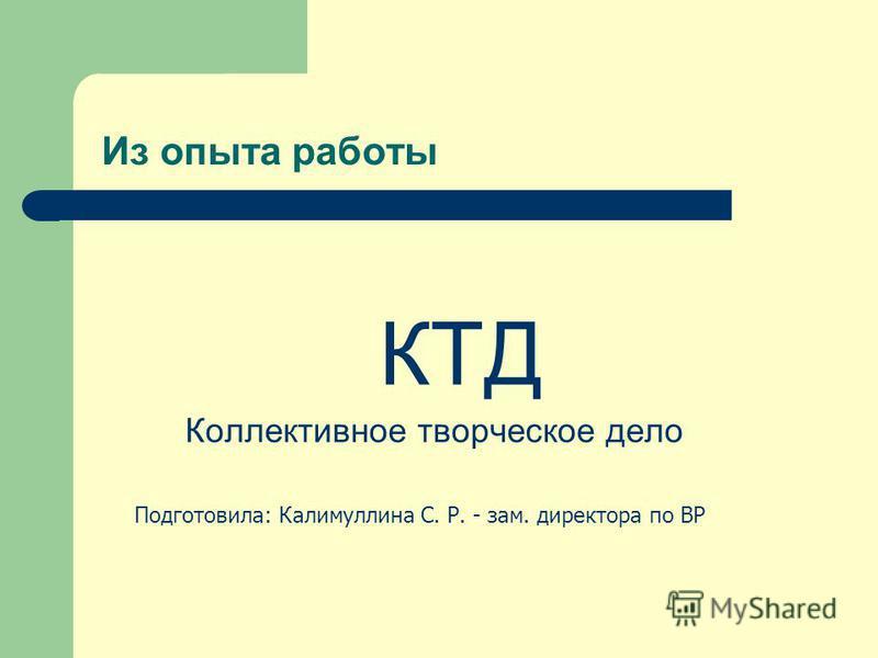 Из опыта работы КТД Коллективное творческое дело Подготовила: Калимуллина С. Р. - зам. директора по ВР