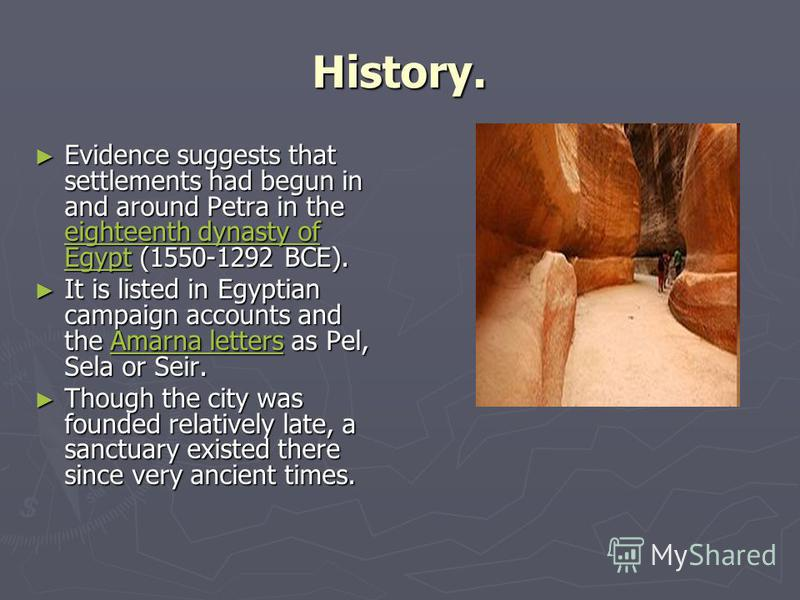 History. Evidence suggests that settlements had begun in and around Petra in the eighteenth dynasty of Egypt (1550-1292 BCE). Evidence suggests that settlements had begun in and around Petra in the eighteenth dynasty of Egypt (1550-1292 BCE). eightee