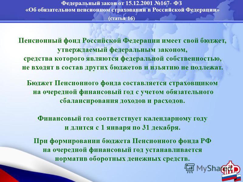 Федеральный закон от 15.12.2001 167- ФЗ «Об обязательном пенсионном страховании в Российской Федерации» (статья 16) Пенсионный фонд Российской Федерации имеет свой бюджет, утверждаемый федеральным законом, средства которого являются федеральной собст